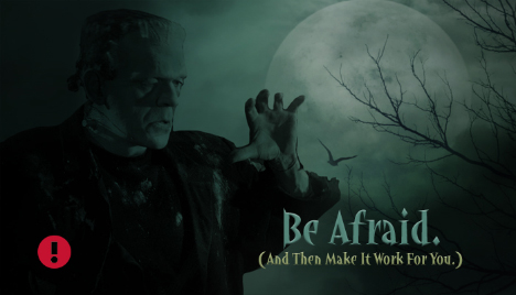 be afraid (then make it work for you)