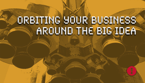 Orbiting your business around the big idea
