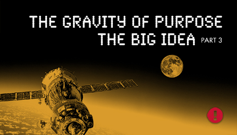 the gravity of purpose the big idea - part 3